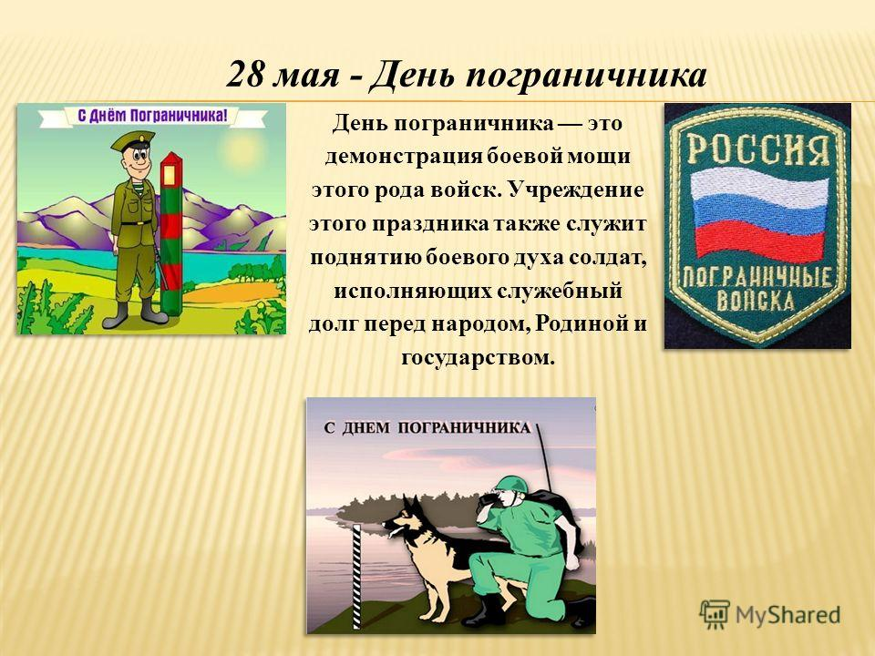 28 мая - День пограничника День пограничника это демонстрация боевой мощи этого рода войск. Учреждение этого праздника также служит поднятию боевого духа солдат, исполняющих служебный долг перед народом, Родиной и государством.