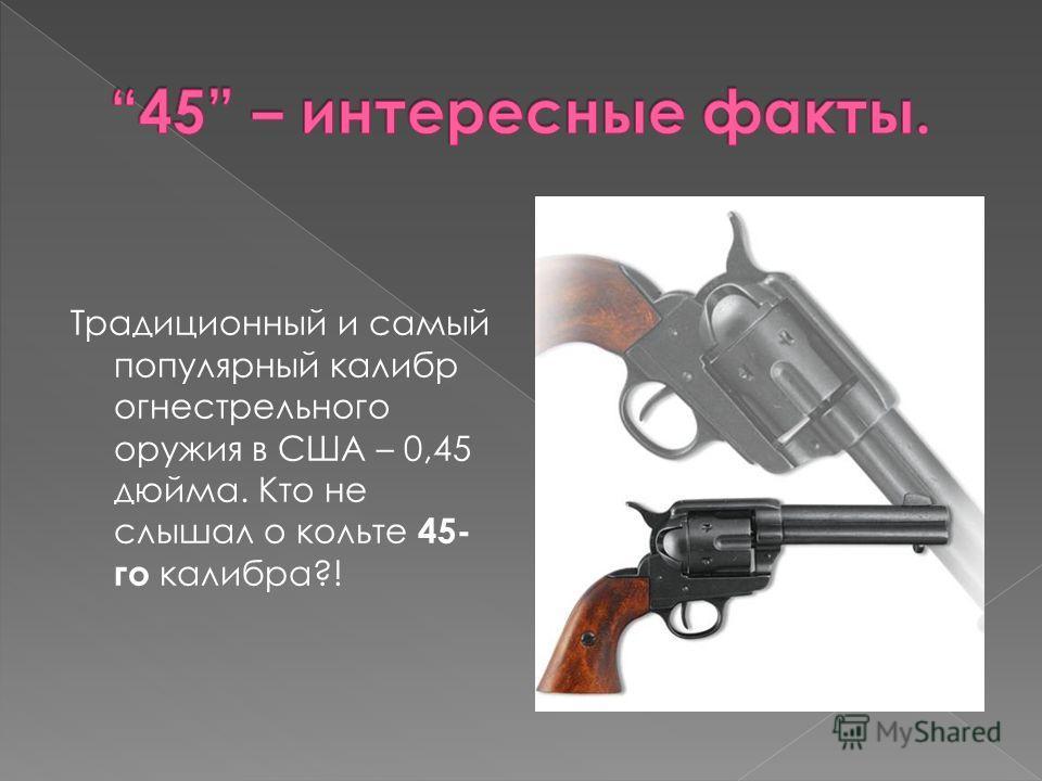 Традиционный и самый популярный калибр огнестрельного оружия в США – 0,45 дюйма. Кто не слышал о кольте 45- го калибра?!