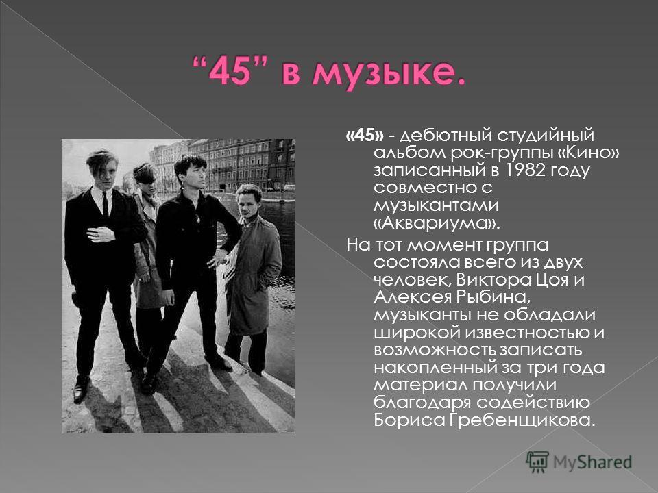 «45» - дебютный студийный альбом рок-группы «Кино» записанный в 1982 году совместно с музыкантами «Аквариума». На тот момент группа состояла всего из двух человек, Виктора Цоя и Алексея Рыбина, музыканты не обладали широкой известностью и возможность