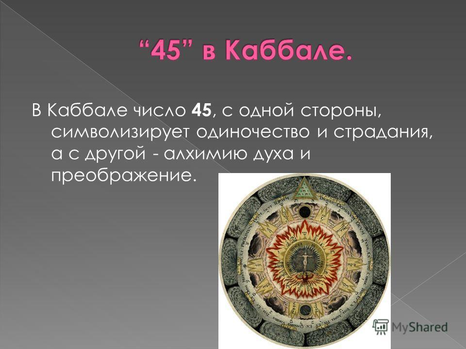 В Каббале число 45, с одной стороны, символизирует одиночество и страдания, а с другой - алхимию духа и преображение.