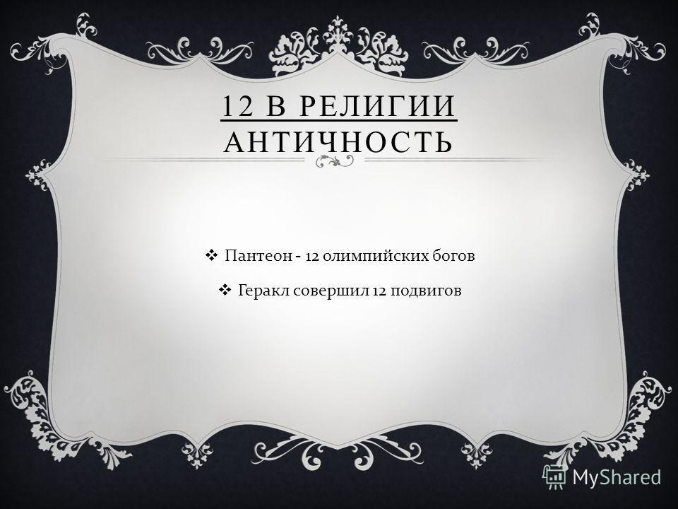 12 В РЕЛИГИИ АНТИЧНОСТЬ Пантеон - 12 олимпийских богов Геракл совершил 12 подвигов