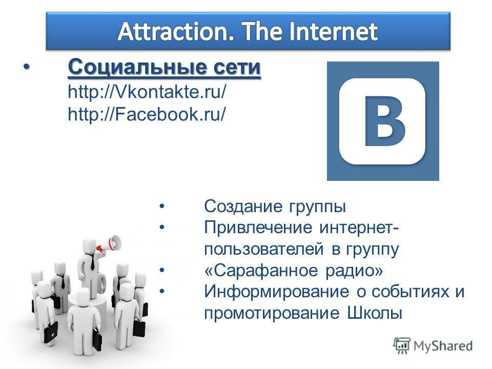 Социальные сетиСоциальные сети http://Vkontakte.ru/ http://Facebook.ru/ Создание группы Привлечение интернет- пользователей в группу «Сарафанное радио» Информирование о событиях и промотирование Школы
