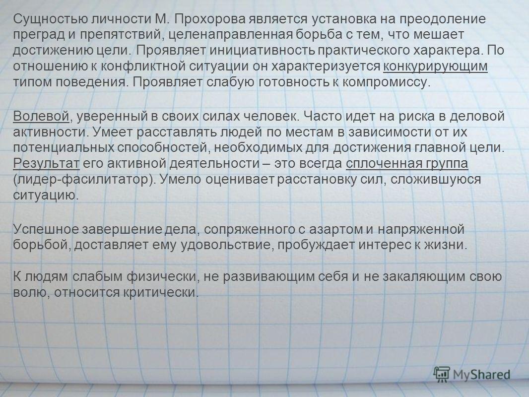 Сущностью личности М. Прохорова является установка на преодоление преград и препятствий, целенаправленная борьба с тем, что мешает достижению цели. Проявляет инициативность практического характера. По отношению к конфликтной ситуации он характеризует