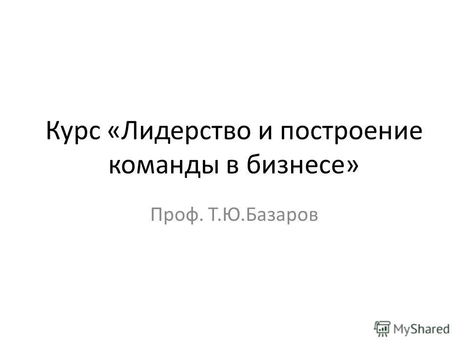 Курс «Лидерство и построение команды в бизнесе» Проф. Т.Ю.Базаров