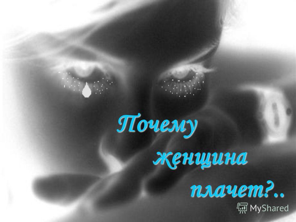 Почему женщина плачет?..