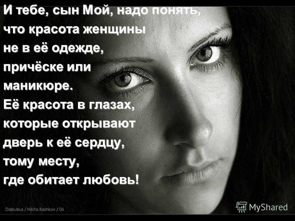 И тебе, сын Мой, надо понять, что красота женщины не в её одежде, причёске или маникюре. Её красота в глазах, которые открывают дверь к её сердцу, тому месту, где обитает любовь!