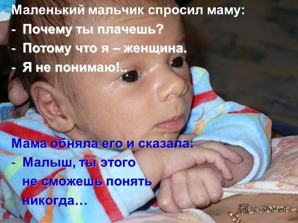 Маленький мальчик спросил маму: -Почему ты плачешь? -Потому что я – женщина. -Я не понимаю!.. Мама обняла его и сказала: -Малыш, ты этого не сможешь понять не сможешь понять никогда… никогда…