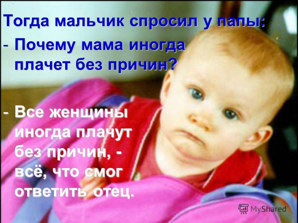 Тогда мальчик спросил у папы: -П-П-П-Почему мама иногда плачет без причин? -В-В-В-Все женщины иногда плачут без причин, - всё, что смог ответить отец.