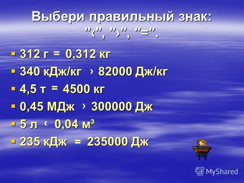 Выбери правильный знак: =. 312 г 0,312 кг 312 г 0,312 кг 340 кДж/кг 82000 Дж/кг 340 кДж/кг 82000 Дж/кг 4,5 т 4500 кг 4,5 т 4500 кг 0,45 МДж 300000 Дж 0,45 МДж 300000 Дж 5 л 0,04 м³ 5 л 0,04 м³ 235 кДж 235000 Дж 235 кДж 235000 Дж = = =
