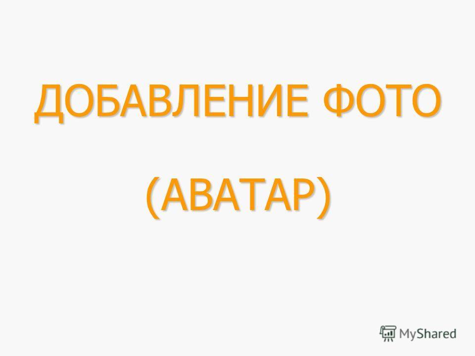 ДОБАВЛЕНИЕ ФОТО (АВАТАР)