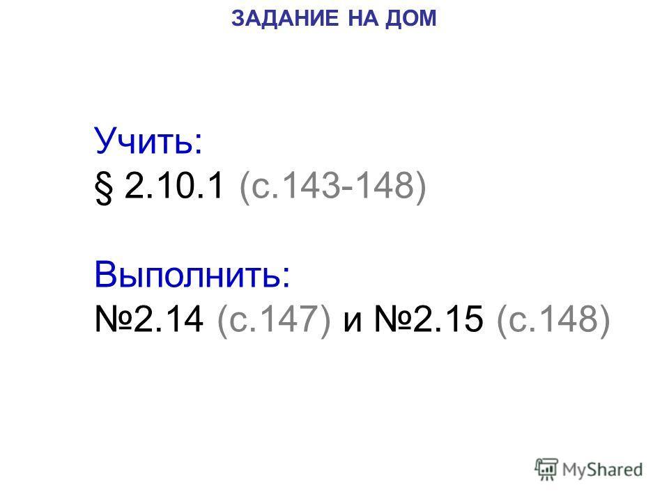 ЗАДАНИЕ НА ДОМ Учить: § 2.10.1 (с.143-148) Выполнить: 2.14 (с.147) и 2.15 (с.148)
