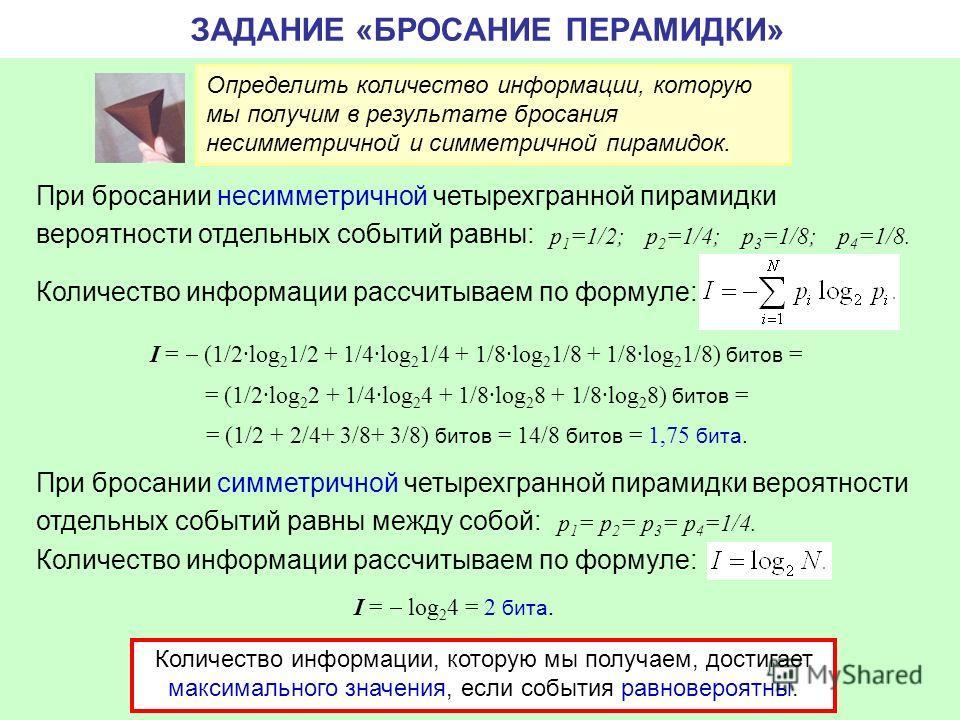 ЗАДАНИЕ «БРОСАНИЕ ПЕРАМИДКИ» Определить количество информации, которую мы получим в результате бросания несимметричной и симметричной пирамидок. При бросании несимметричной четырехгранной пирамидки вероятности отдельных событий равны: Количество инфо