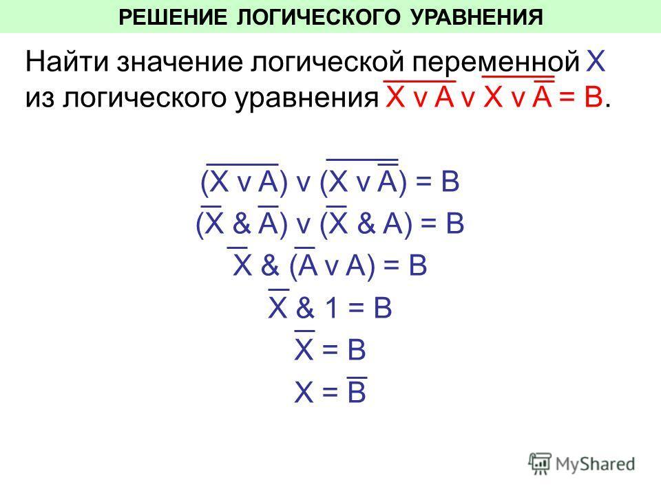 РЕШЕНИЕ ЛОГИЧЕСКОГО УРАВНЕНИЯ Найти значение логической переменной Х из логического уравнения Х v A v X v A = В. (Х v A) v (X v A) = В (Х & A) v (X & A) = В Х & (A v A) = В Х & 1 = В Х = В