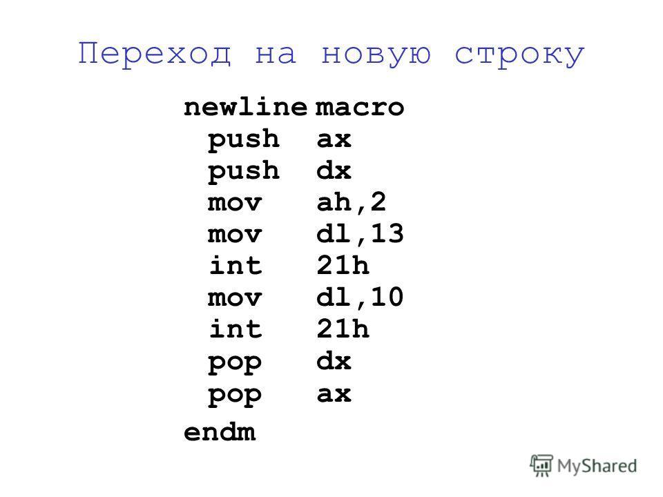 Переход на новую строку newlinemacro pushax pushdx movah,2 movdl,13 int21h movdl,10 int21h popdx popax endm