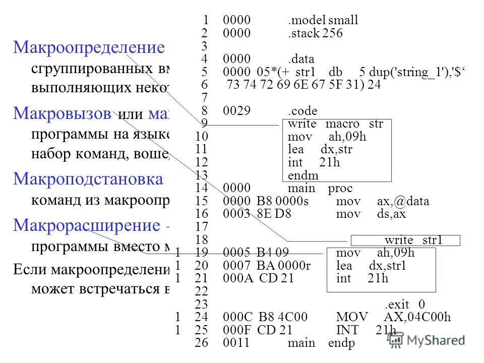 Макроопределение - набор нескольких команд ассемблера, сгруппированных вместе под некоторым именем, и выполняющих некоторое законченное действие. Макровызов или макрокоманда, встречающаяся в тексте программы на языке ассемблера, вызывает замещение её