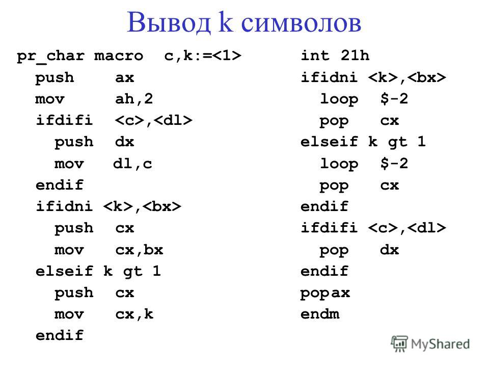 Вывод k символов pr_char macroc,k:= pushax movah,2 ifdifi, pushdx mov dl,c endif ifidni, pushcx movcx,bx elseif k gt 1 pushcx movcx,k endif int 21h ifidni, loop$-2 popcx elseif k gt 1 loop$-2 popcx endif ifdifi, popdx endif popax endm