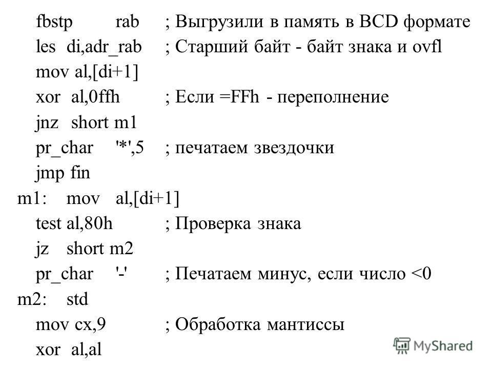 fbstprab; Выгрузили в память в BCD формате lesdi,adr_rab; Старший байт - байт знака и ovfl mov al,[di+1] xor al,0ffh; Если =FFh - переполнение jnz short m1 pr_char'*',5; печатаем звездочки jmp fin m1:moval,[di+1] testal,80h; Проверка знака jzshort m2