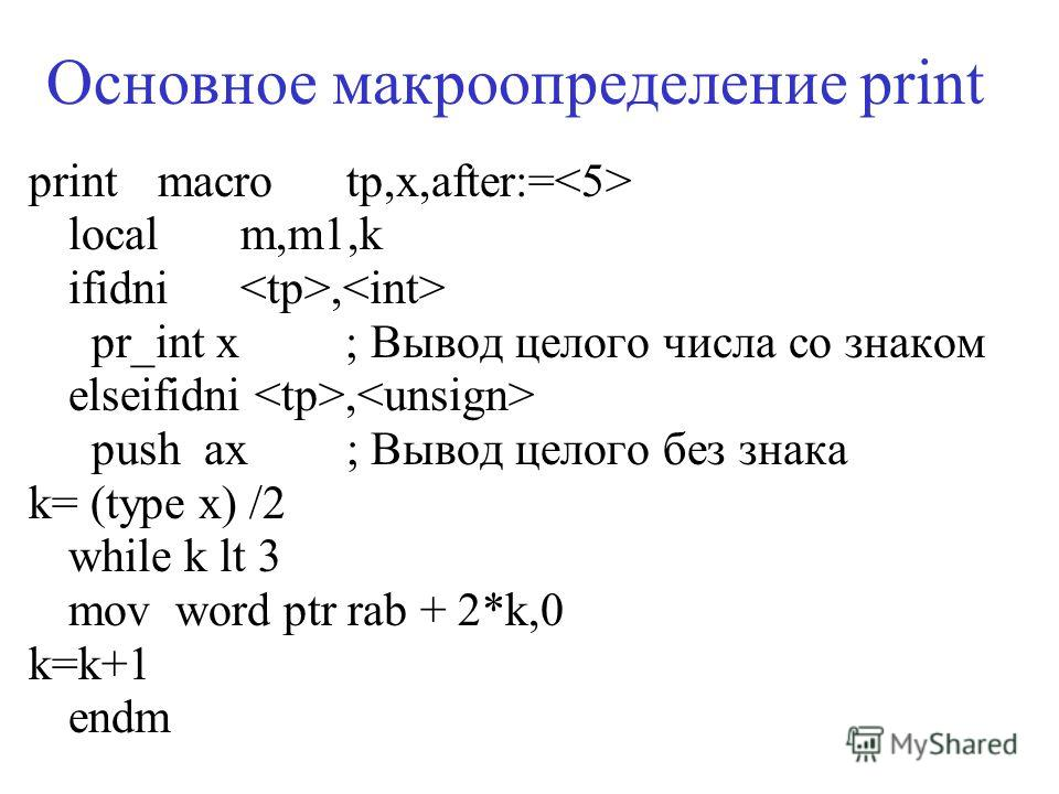 print macrotp,x,after:= localm,m1,k ifidni, pr_int x ; Вывод целого числа со знаком elseifidni, push ax; Вывод целого без знака k= (type x) /2 while k lt 3 mov word ptr rab + 2*k,0 k=k+1 endm Основное макроопределение print