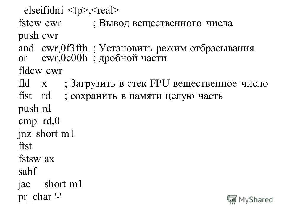 elseifidni, fstcw cwr; Вывод вещественного числа push cwr and cwr,0f3ffh; Установить режим отбрасывания or cwr,0c00h; дробной части fldcw cwr fld x; Загрузить в стек FPU вещественное число fist rd; сохранить в памяти целую часть push rd cmp rd,0 jnzs