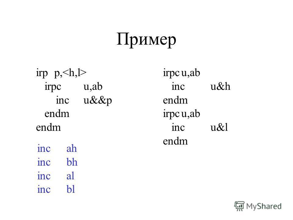 Пример irpp, irpcu,ab incu&&p endm endm irpcu,ab incu&h endm irpcu,ab incu&l endm incah incbh incal incbl
