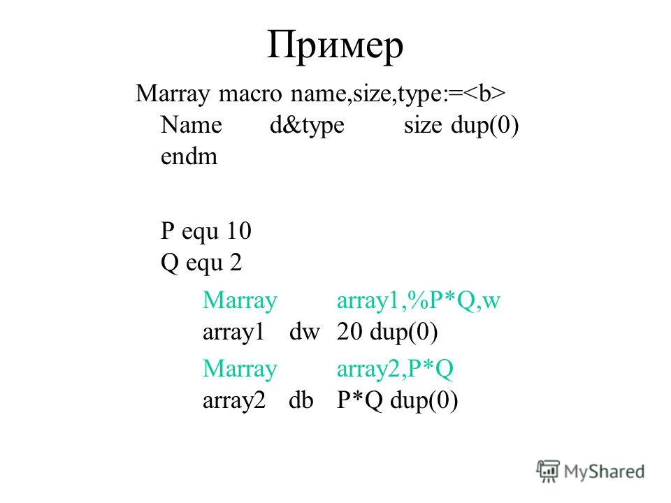 Пример Marray macro name,size,type:= Named&typesize dup(0) endm P equ 10 Q equ 2 Marrayarray1,%P*Q,w array1 dw20 dup(0) Marrayarray2,P*Q array2 dbP*Q dup(0)