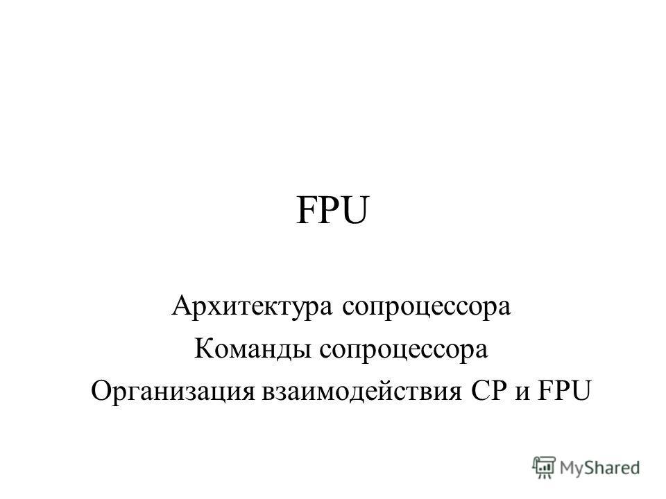 FPU Архитектура сопроцессора Команды сопроцессора Организация взаимодействия СР и FPU