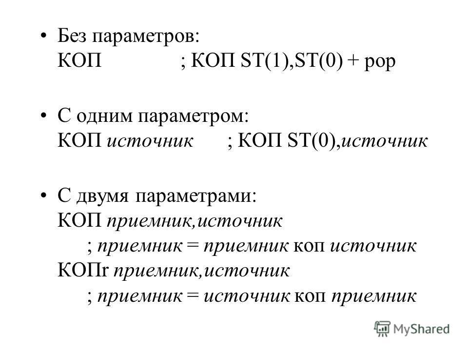 Без параметров: КОП; КОП ST(1),ST(0) + pop С одним параметром: КОП источник; КОП ST(0),источник С двумя параметрами: КОП приемник,источник ; приемник = приемник коп источник КОПr приемник,источник ; приемник = источник коп приемник