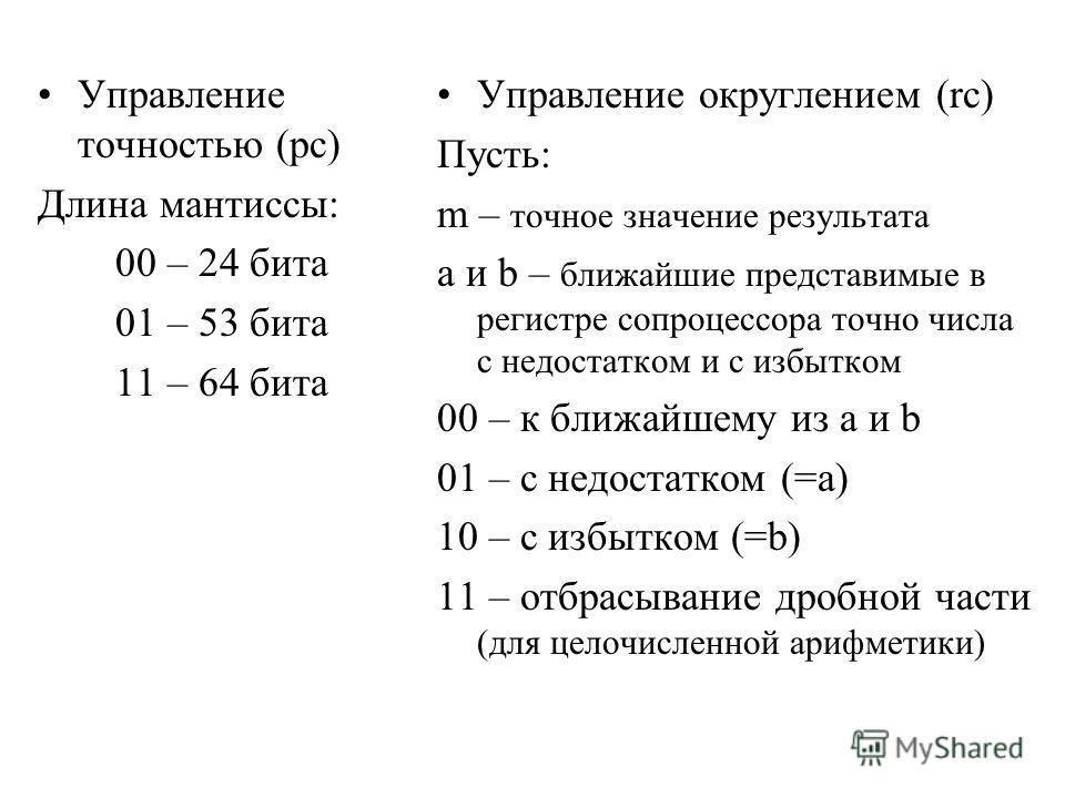 Управление точностью (pc) Длина мантиссы: 00 – 24 бита 01 – 53 бита 11 – 64 бита Управление округлением (rc) Пусть: m – точное значение результата a и b – ближайшие представимые в регистре сопроцессора точно числа с недостатком и с избытком 00 – к бл
