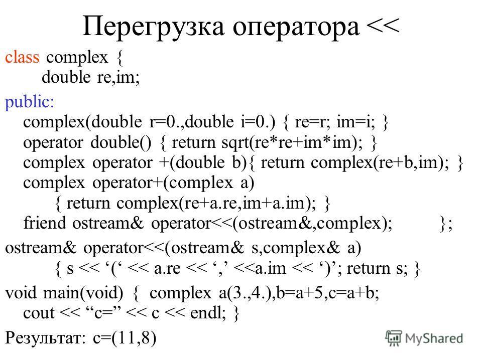 Дружественные функции class complex { double re,im; public: complex(double r=0.,double i=0.) { re=r; im=i; } operator double() { return sqrt(re*re+im*im); } friend complex operator+(double,complex); complex operator +(double b){ return complex(re+b,i