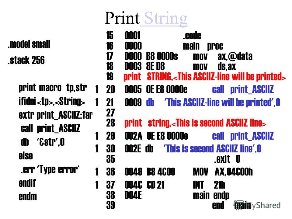 Print String String.model small.stack 256 print macrotp,str ifidni, extr print_ASCIIZ:far callprint_ASCIIZ db'&str',0 else.err'Type error endif endm.code main proc mov ax,@data mov ds,ax print STRING, print string,.exit0 mainendp endmain 150001.code