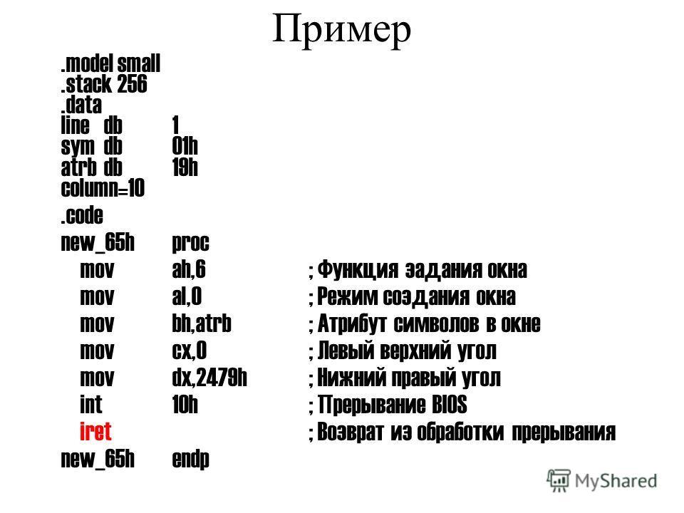 Пример.model small.stack 256.data linedb1 symdb01h atrbdb19h column=10.code new_65hproc movah,6; Функция задания окна moval,0; Режим создания окна movbh,atrb; Атрибут символов в окне movcx,0; Левый верхний угол movdx,2479h; Нижний правый угол int10h;