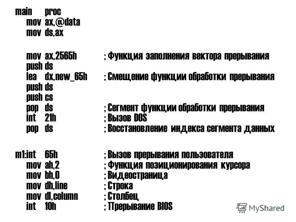 mainproc movax,@data movds,ax movax,2565h; Функция заполнения вектора прерывания pushds leadx,new_65h; Смещение функции обработки прерывания pushds pushcs popds; Сегмент функции обработки прерывания int21h; Вызов DOS popds; Восстановление индекса сег