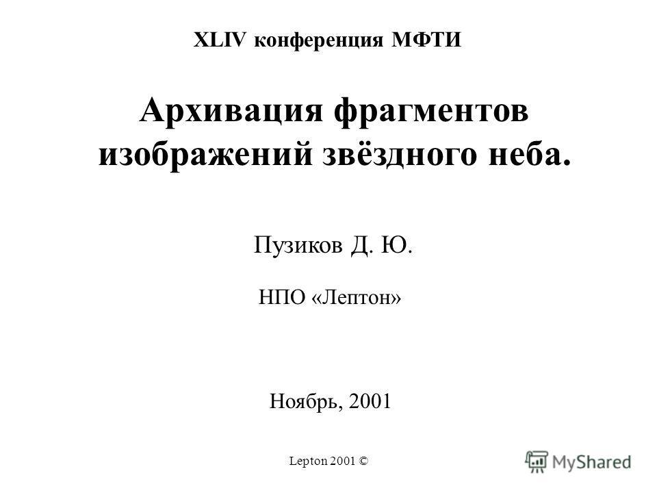 Lepton 2001 © XLIV конференция МФТИ Архивация фрагментов изображений звёздного неба. Пузиков Д. Ю. НПО «Лептон» Ноябрь, 2001