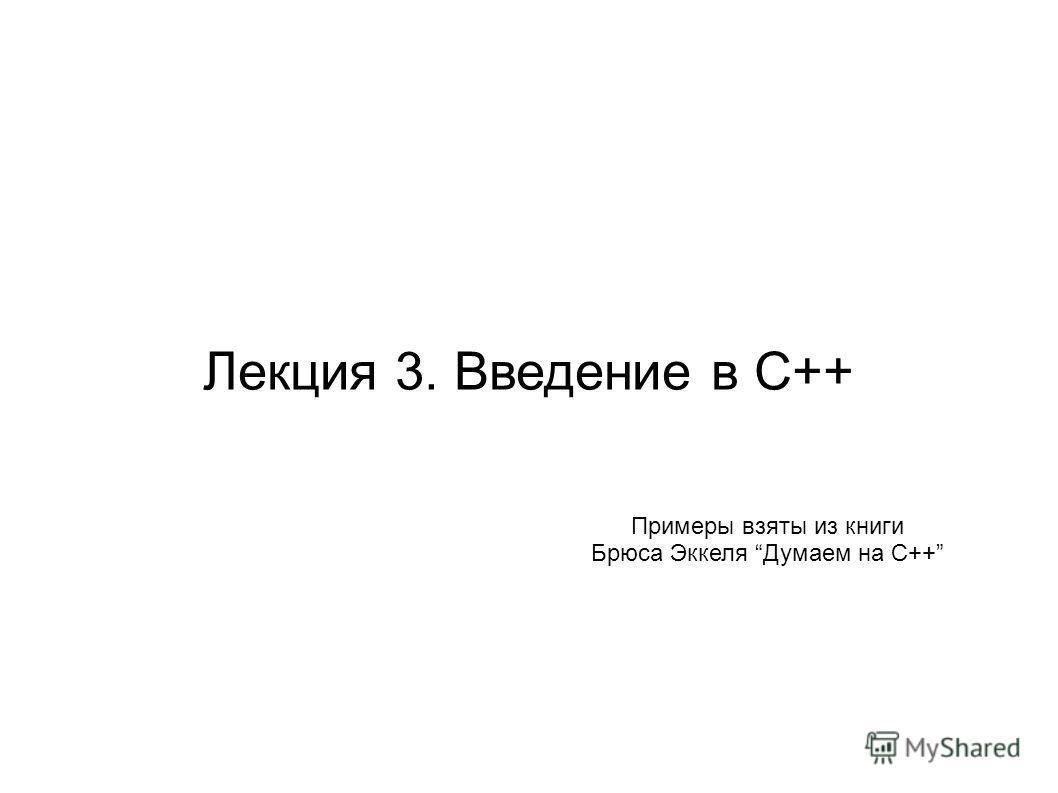 Лекция 3. Введение в C++ Примеры взяты из книги Брюса Эккеля Думаем на С++
