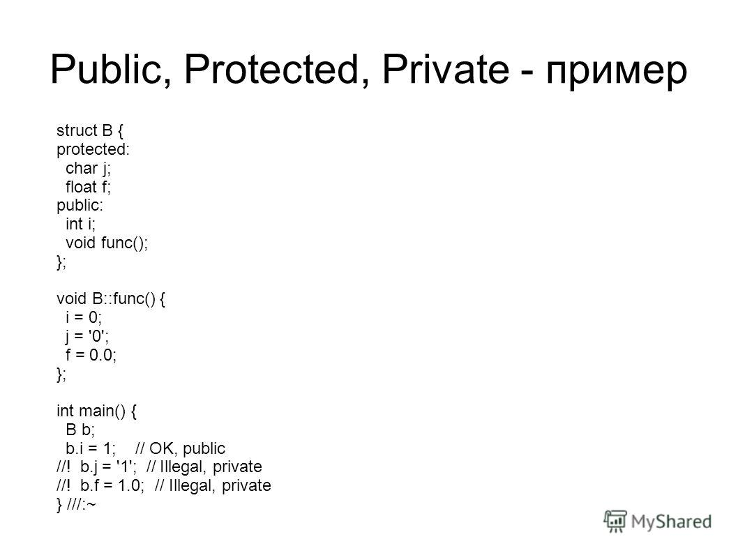 Public, Protected, Private - пример struct B { protected: char j; float f; public: int i; void func(); }; void B::func() { i = 0; j = '0'; f = 0.0; }; int main() { B b; b.i = 1; // OK, public //! b.j = '1'; // Illegal, private //! b.f = 1.0; // Illeg