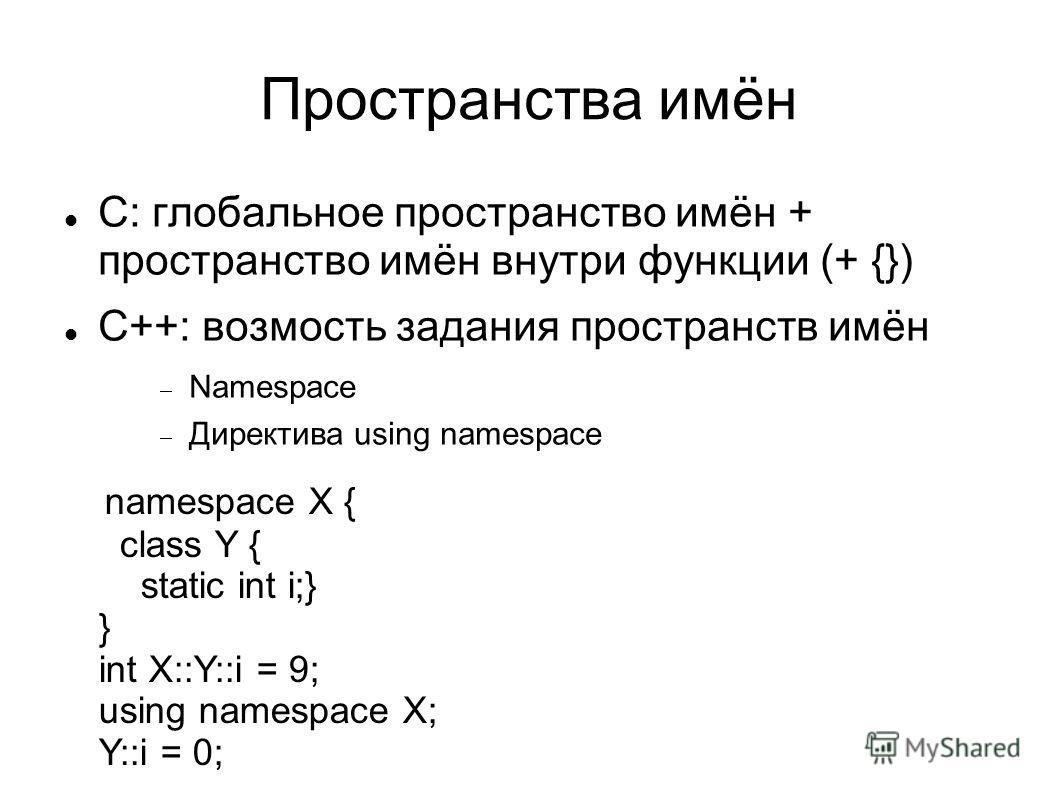 Пространства имён C: глобальное пространство имён + пространство имён внутри функции (+ {}) C++: возмость задания пространств имён Namespace Директива using namespace namespace X { class Y { static int i;} } int X::Y::i = 9; using namespace X; Y::i =