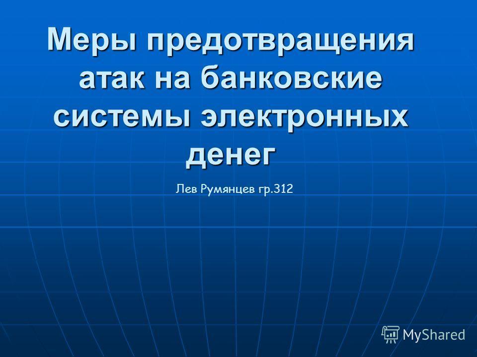 Меры предотвращения атак на банковские системы электронных денег Лев Румянцев гр.312