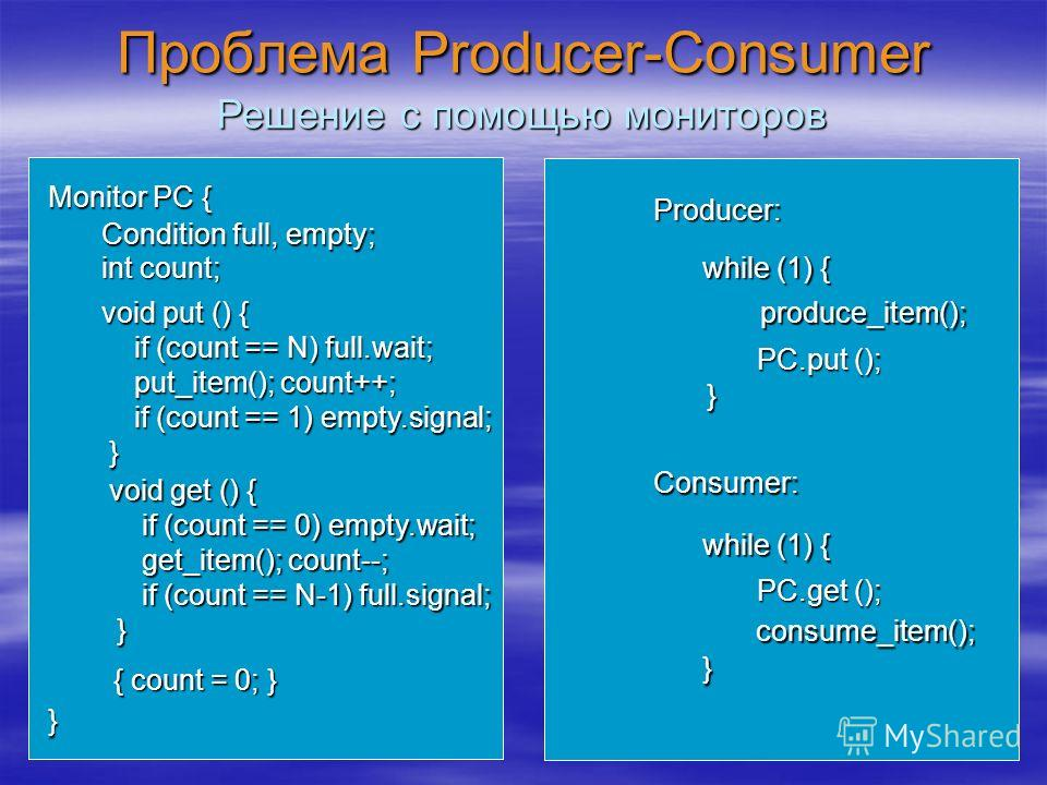 Проблема Producer-Consumer Producer: while (1) { } produce_item(); Consumer: Решение с помощью мониторов PC.put (); while (1) { } consume_item(); PC.get (); Monitor PC { } Condition full, empty; int count; void put () { if (count == N) full.wait; if
