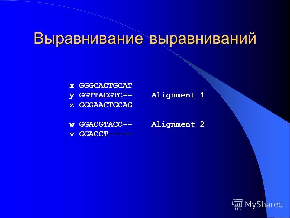 Выравнивание выравниваний x GGGCACTGCAT y GGTTACGTC-- Alignment 1 z GGGAACTGCAG w GGACGTACC-- Alignment 2 v GGACCT-----