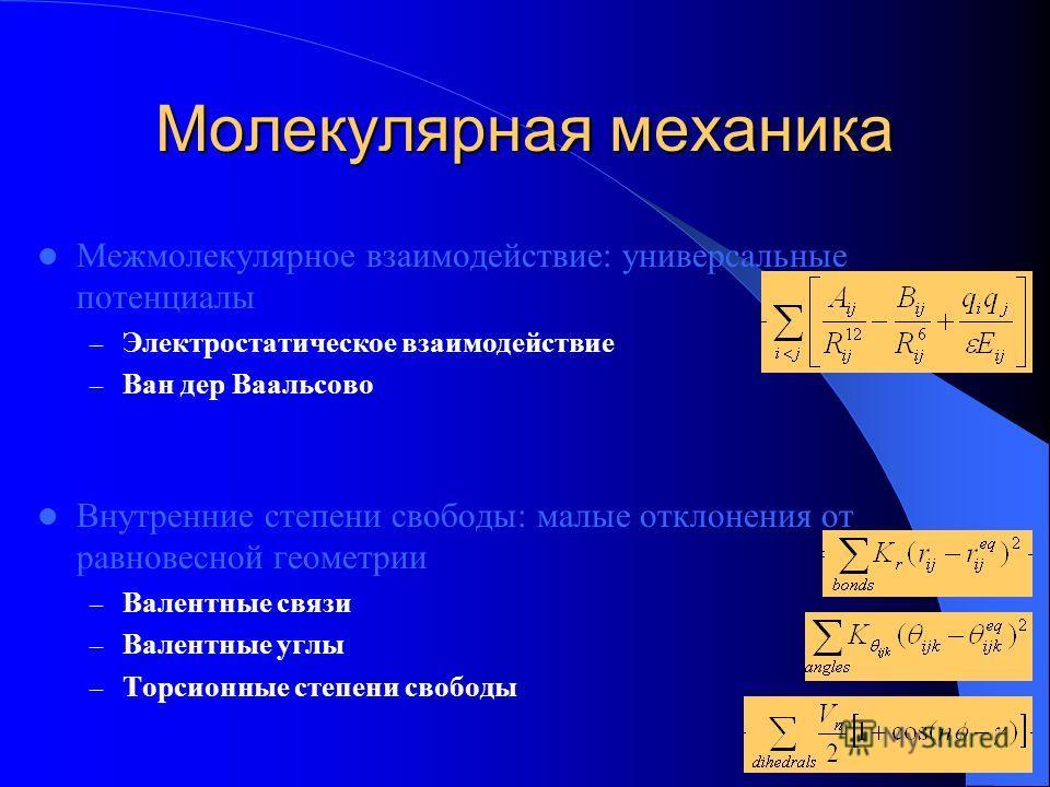 Молекулярная механика Межмолекулярное взаимодействие: универсальные потенциалы – Электростатическое взаимодействие – Ван дер Ваальсово Внутренние степени свободы: малые отклонения от равновесной геометрии – Валентные связи – Валентные углы – Торсионн