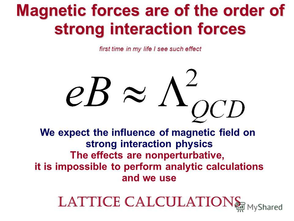 Magnetic forces are of the order of strong interaction forces first time in my life I see such effect We expect the influence of magnetic field on strong interaction physics The effects are nonperturbative, it is impossible to perform analytic calcul