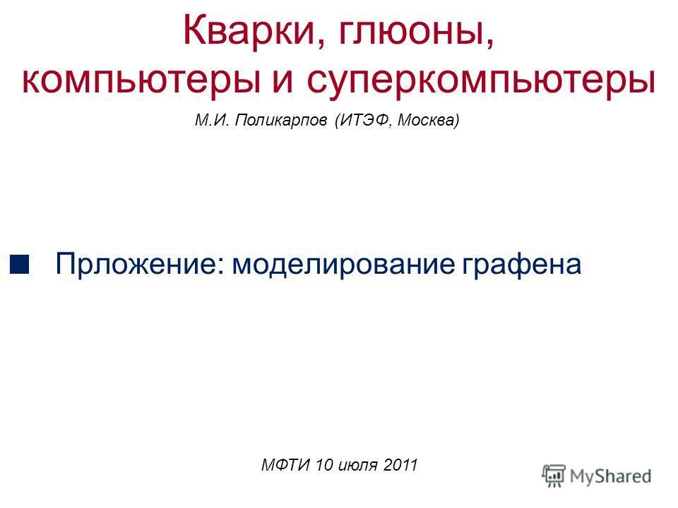 Прложение: моделирование графена МФТИ 10 июля 2011 Кварки, глюоны, компьютеры и суперкомпьютеры M.И. Поликарпов (ИТЭФ, Москва)