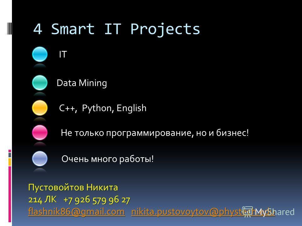 IT Очень много работы! Data Mining C++, Python, English 4 Smart IT Projects Пустовойтов Никита 214 ЛК +7 926 579 96 27 flashnik86@gmail.comflashnik86@gmail.com nikita.pustovoytov@phystech.edu nikita.pustovoytov@phystech.edu flashnik86@gmail.comnikita