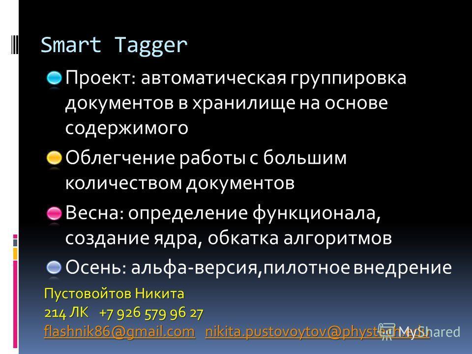 Smart Tagger Проект: автоматическая группировка документов в хранилище на основе содержимого Облегчение работы с большим количеством документов Весна: определение функционала, создание ядра, обкатка алгоритмов Осень: альфа-версия,пилотное внедрение П