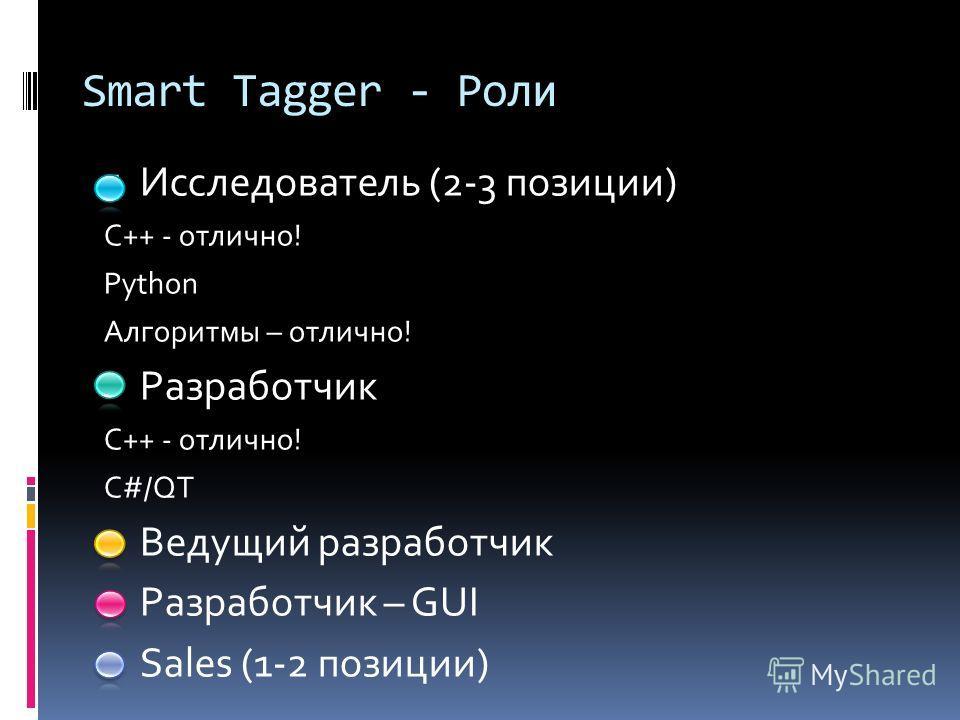 Smart Tagger - Роли Исследователь (2-3 позиции) С++ - отлично! Python Алгоритмы – отлично! Разработчик С++ - отлично! C#/QT Ведущий разработчик Разработчик – GUI Sales (1-2 позиции)