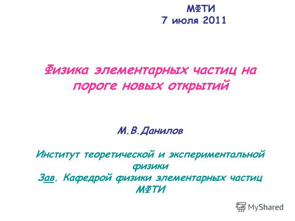МФТИ 7 июля 2011 Физика элементарных частиц на пороге новых открытий M.B.Данилов Институт теоретической и экспериментальной физики Зав. Кафедрой физики элементарных частиц МФТИав