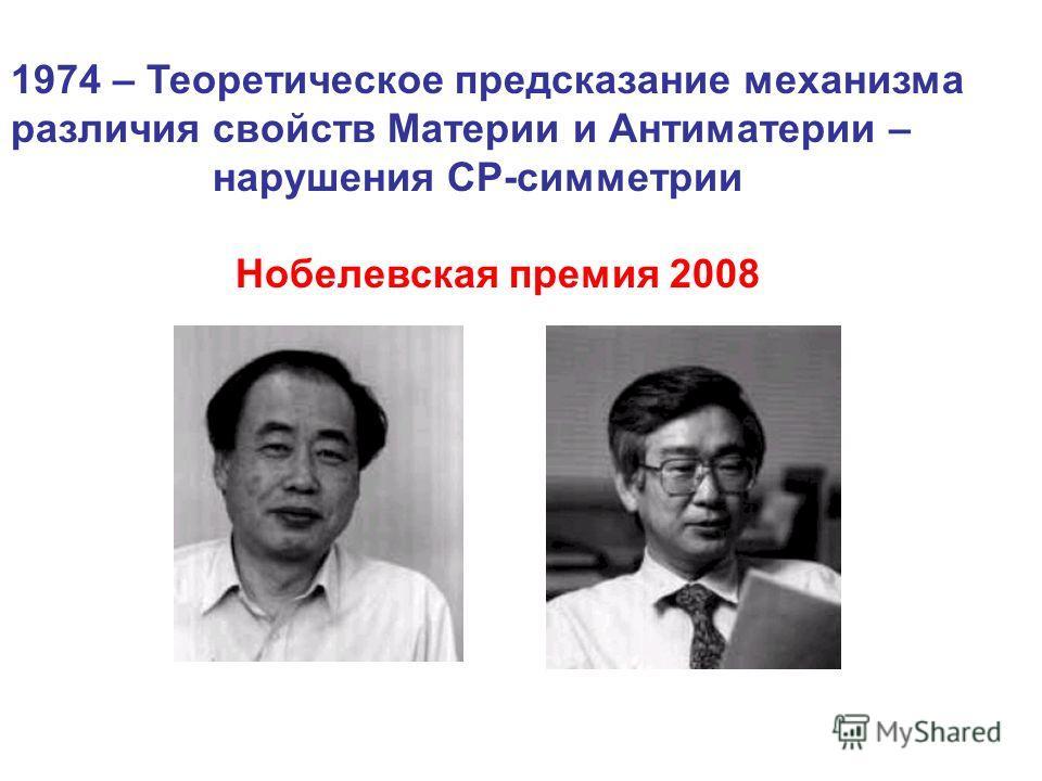 1974 – Теоретическое предсказание механизма различия свойств Материи и Антиматерии – нарушения СР-симметрии Нобелевская премия 2008