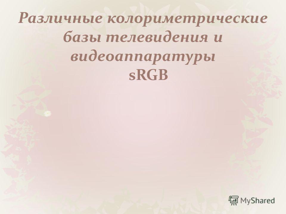 Различные колориметрические базы телевидения и видеоаппаратуры sRGB