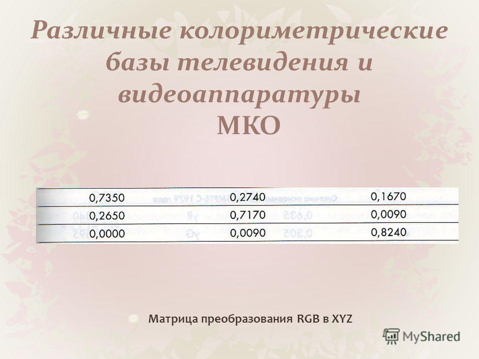 Различные колориметрические базы телевидения и видеоаппаратуры МКО Матрица преобразования RGB в XYZ