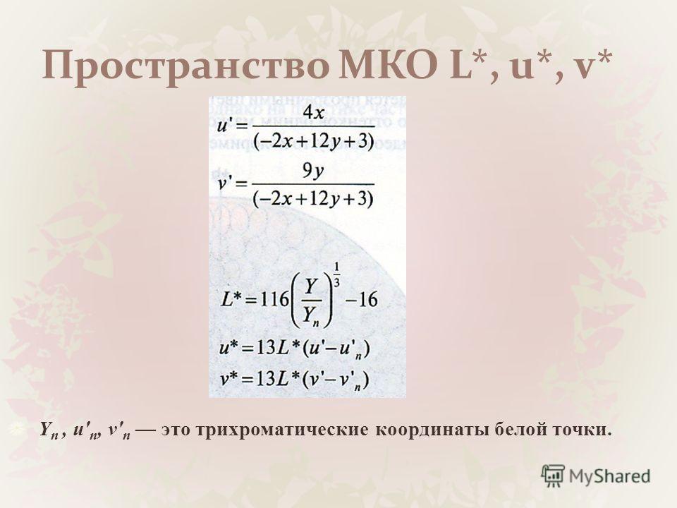 Пространство МКО L*, u*, v* Y п, и' п, v' n это трихроматические координаты белой точки.